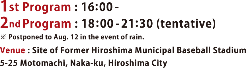 ※ Postponed to Aug. 12 in the event of rain.Venue : Site of Former Hiroshima Municipal Baseball Stadium                 5-25 Motomachi, Naka-ku, Hiroshima City